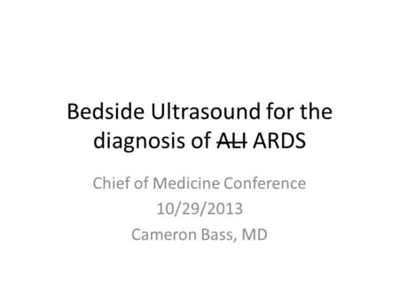 Bedside Ultrasound for the diagnosis of ALI ARDS Chief of Medicine Conference 10/29/2013 Cameron Bass, MD.
