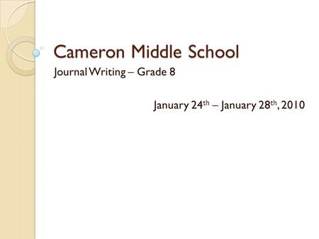 Cameron Middle School Journal Writing – Grade 8 January 24 th – January 28 th, 2010.