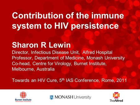 Contribution of the immune system to HIV persistence Sharon R Lewin Director, Infectious Disease Unit, Alfred Hospital Professor, Department of Medicine,