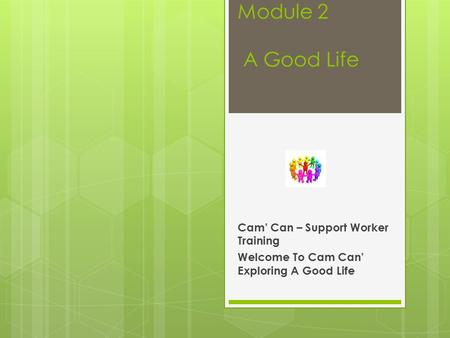 Module 2 A Good Life Cam' Can – Support Worker Training Welcome To Cam Can' Exploring A Good Life.