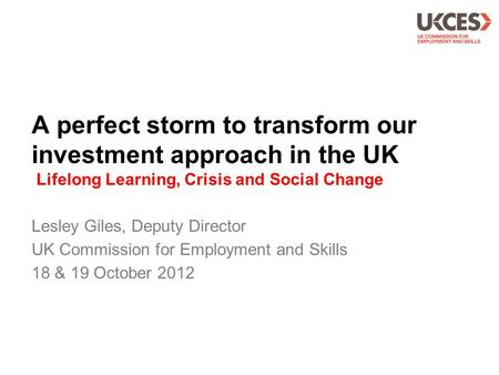 A perfect storm to transform our investment approach in the UK Lifelong Learning, Crisis and Social Change Lesley Giles, Deputy Director UK Commission.