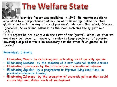The Welfare State When the Beveridge Report was published in 1942, its recommendations amounted to a comprehensive attack on what Beveridge called the.