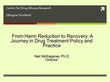  Centre for Drug Misuse Research Glasgow Scotland From Harm Reduction to Abstinence: A Journey in Drug Treatment Pol From Harm Reduction to Abstinence: