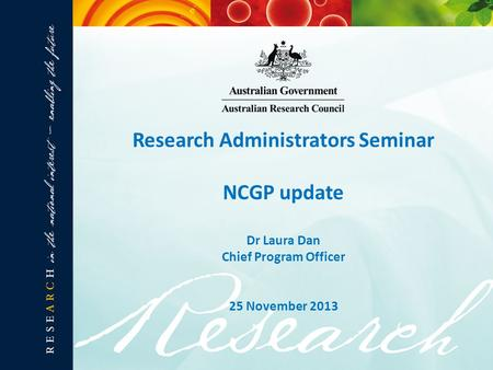 Research Administrators Seminar NCGP update Dr Laura Dan Chief Program Officer 25 November 2013.