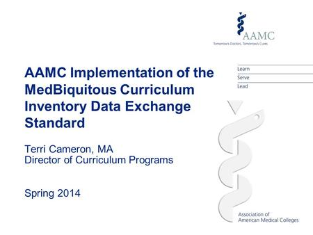 AAMC Implementation of the MedBiquitous Curriculum Inventory Data Exchange Standard Terri Cameron, MA Director of Curriculum Programs Spring 2014.