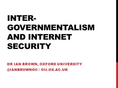 INTER- GOVERNMENTALISM AND INTERNET SECURITY DR IAN BROWN, OXFORD / OII.OX.AC.UK.