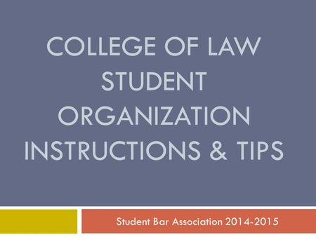 COLLEGE OF LAW STUDENT ORGANIZATION INSTRUCTIONS & TIPS Student Bar Association 2014-2015.