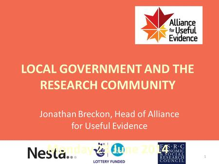 LOCAL GOVERNMENT AND THE RESEARCH COMMUNITY Monday 23 June 2014 Jonathan Breckon, Head of Alliance for Useful Evidence 1.