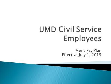 Merit Pay Plan Effective July 1, 2015.  Timeline ◦ Early May – Approval OHR ◦ Mid May – Final review with Chancellor Cabinet ◦ Late May to Early June.