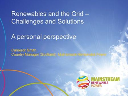 Renewables and the Grid – Challenges and Solutions A personal perspective Cameron Smith Country Manager (Scotland), Mainstream Renewable Power.