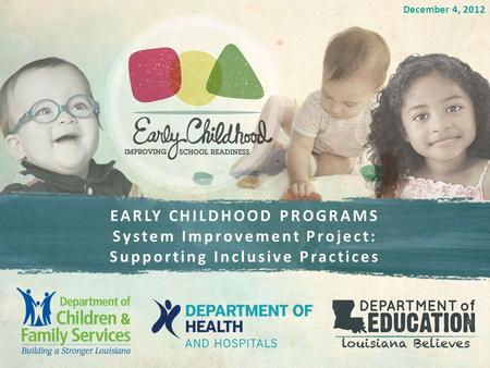 EARLY CHILDHOOD PROGRAMS System Improvement Project: Supporting Inclusive Practices December 4, 2012.