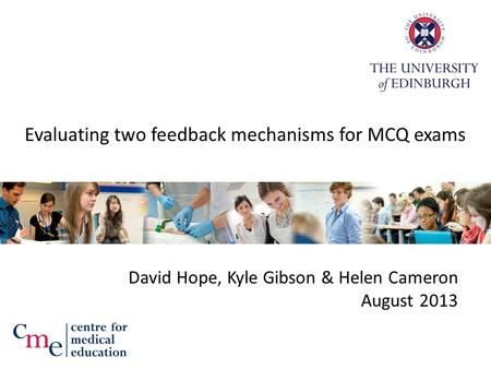 Evaluating two feedback mechanisms for MCQ exams David Hope, Kyle Gibson & Helen Cameron August 2013.