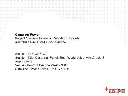 Cameron Power Project Owner – Financial Reporting Upgrade Australian Red Cross Blood Service Session ID: CON7730 Session Title: Customer Panel: Real-World.