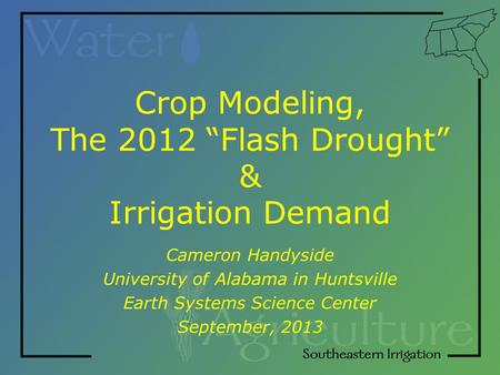 "Crop Modeling, The 2012 ""Flash Drought"" & Irrigation Demand Cameron Handyside University of Alabama in Huntsville Earth Systems Science Center September,"