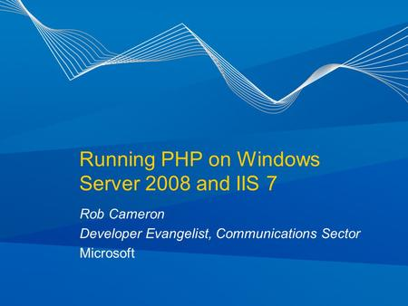Running PHP on Windows Server 2008 and IIS 7 Rob Cameron Developer Evangelist, Communications Sector Microsoft.