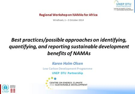 Best practices/possible approaches on identifying, quantifying, and reporting sustainable development benefits of NAMAs Karen Holm Olsen Low Carbon Development.