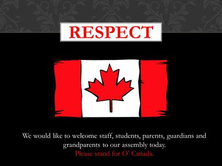 RESPECT We would like to welcome staff, students, parents, guardians and grandparents to our assembly today. Please stand for O' Canada.