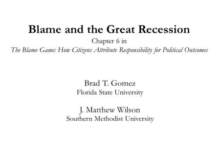 Blame and the Great Recession Chapter 6 in The Blame Game: How Citizens Attribute Responsibility for Political Outcomes Brad T. Gomez Florida State University.