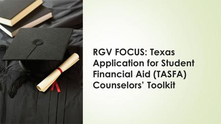 RGV FOCUS: Texas Application for Student Financial Aid (TASFA) Counselors' Toolkit.