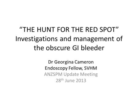 """THE HUNT FOR THE RED SPOT"" Investigations and management of the obscure GI bleeder Dr Georgina Cameron Endoscopy Fellow, SVHM ANZSPM Update Meeting 28."