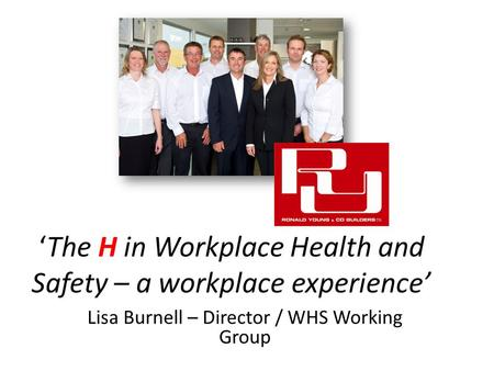 'The H in Workplace Health and Safety – a workplace experience' Lisa Burnell – Director / WHS Working Group.