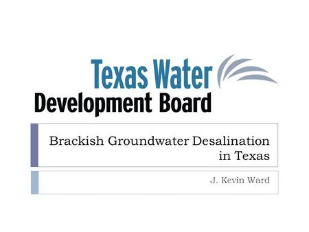 Brackish Groundwater Desalination in Texas J. Kevin Ward.