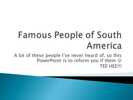 A lot of these people I've never heard of, so this PowerPoint is to inform you if them TEE HEE!!!