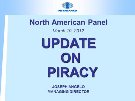 North American Panel March 19, 2012 UPDATE ON PIRACY JOSEPH ANGELO MANAGING DIRECTOR.