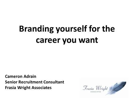 Branding yourself for the career you want Cameron Adrain Senior Recruitment Consultant Frasia Wright Associates.