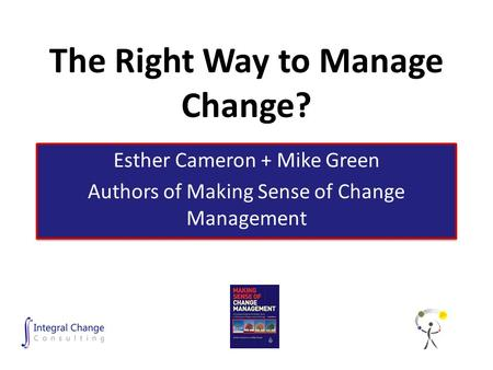The Right Way to Manage Change? Esther Cameron + Mike Green Authors of Making Sense of Change Management Esther Cameron + Mike Green Authors of Making.