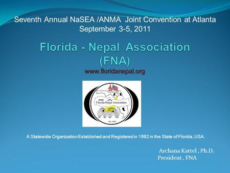 Seventh Annual NaSEA /ANMA Joint Convention at Atlanta September 3-5, 2011 Archana Kattel, Ph.D. President, FNA A Statewide Organization Established and.
