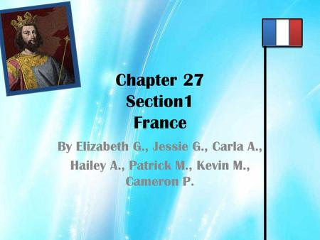 Chapter 27 Section1 France By Elizabeth G., Jessie G., Carla A., Hailey A., Patrick M., Kevin M., Cameron P.