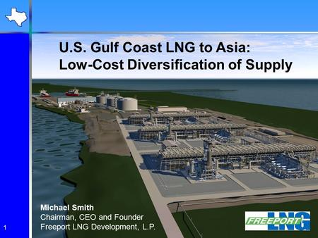 1 U.S. Gulf Coast LNG to Asia: Low-Cost Diversification of Supply Michael Smith Chairman, CEO and Founder Freeport LNG Development, L.P.