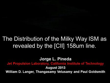 The Distribution of the Milky Way ISM as revealed by the [CII] 158um line. Jorge L. Pineda Jet Propulsion Laboratory, California Institute of Technology.