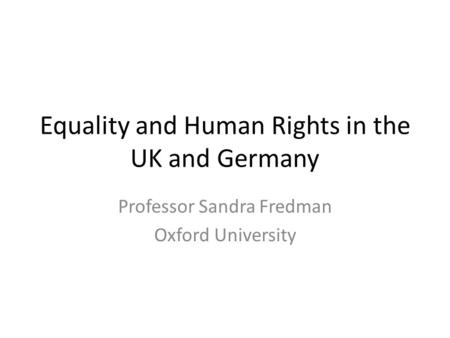 Equality and Human Rights in the UK and Germany Professor Sandra Fredman Oxford University.