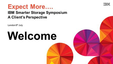 Welcome Expect More…. IBM Smarter Storage Symposium A Client's Perspective London 5 th July.