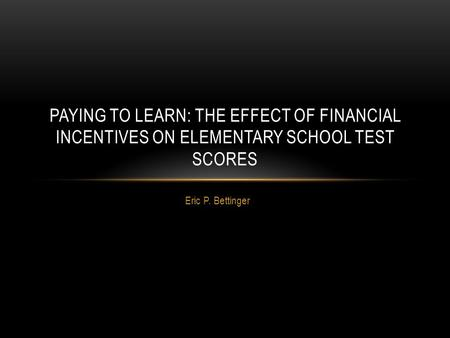 Eric P. Bettinger PAYING TO LEARN: THE EFFECT OF FINANCIAL INCENTIVES ON ELEMENTARY SCHOOL TEST SCORES.
