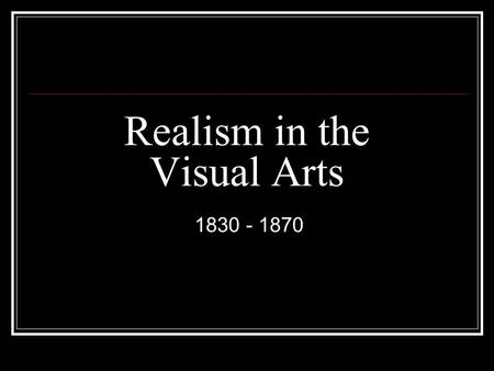 Realism in the Visual Arts 1830 - 1870. Characteristics Response to Industrial Revolution Depict a real scene with journalistic detail Workers/ordinary.
