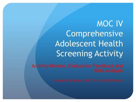 MOC IV Comprehensive Adolescent Health Screening Activity Activity Review, Evaluation Feedback and Data Analysis Cameron Graham, MOC IV Activity Director.