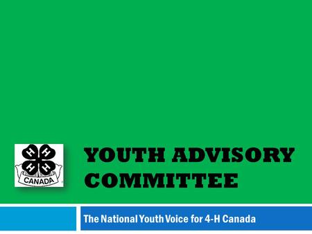 YOUTH ADVISORY COMMITTEE The National Youth Voice for 4-H Canada.