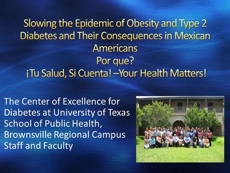 The Center of Excellence for Diabetes at University of Texas School of Public Health, Brownsville Regional Campus Staff and Faculty.