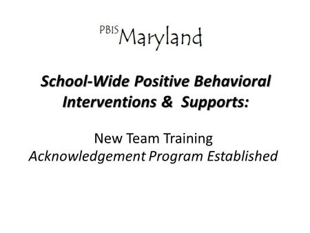 School-Wide Positive Behavioral Interventions & Supports: New Team Training Acknowledgement Program Established.