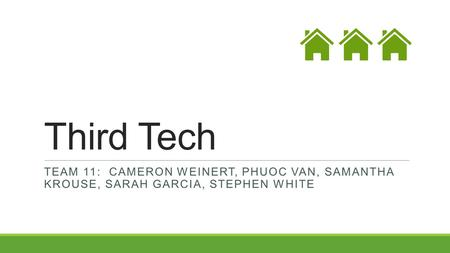 Third Tech TEAM 11: CAMERON WEINERT, PHUOC VAN, SAMANTHA KROUSE, SARAH GARCIA, STEPHEN WHITE.