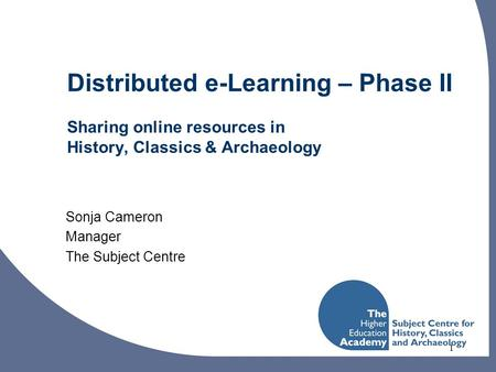 1 Distributed e-Learning – Phase II Sharing online resources in History, Classics & Archaeology Sonja Cameron Manager The Subject Centre.