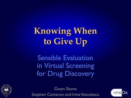 Knowing When to Give Up Sensible Evaluation in Virtual Screening for Drug Discovery Gwyn Skone Stephen Cameron and Irina Voiculescu.