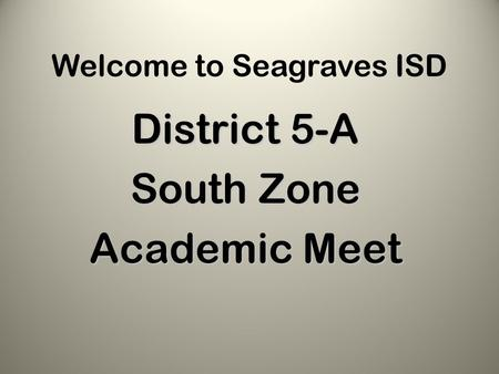Welcome to Seagraves ISD District 5-A South Zone Academic Meet.
