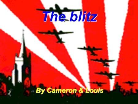 The blitz By Cameron & Louis. At 4:56pm on the 7 th of September 1940 the blitz started. The blitz finished in May 1941. Bombs had hit Buckingham palace.