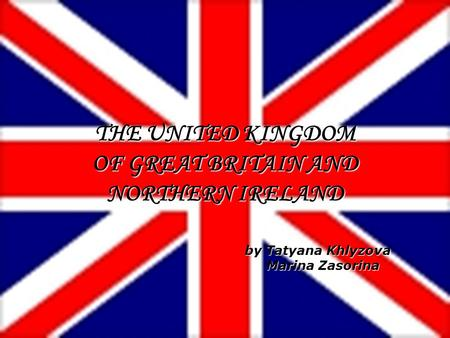 By Tatyana Khlyzova Marina Zasorina Marina Zasorina THE UNITED KINGDOM OF GREAT BRITAIN AND NORTHERN IRELAND.