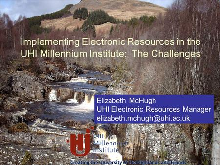 Elizabeth McHugh UHI Electronic Resources Manager Implementing Electronic Resources in the UHI Millennium Institute: The Challenges.