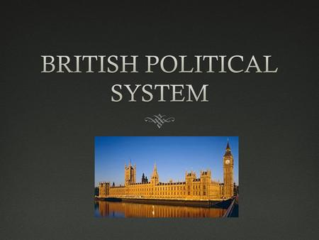 The Political System  England, Wales, Scotland and Northern Ireland make up the United Kingdom and therefore the British political system  However,